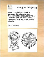 A   New Practical Geographical Grammar. Containing, Proper Definitions of the Abstruse Terms ... Collected from the Best Authors, ... Particularly Ada