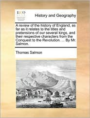 A review of the history of England, as far as it relates to the titles and pretensions of our several kings, and their respective characters from the Conquest to the Revolution. ... By Mr. Salmon.