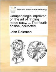 Campanalogia Improved: Or, The Art Of Ringing Made Easy, ... The Fourth Edition, Corrected.