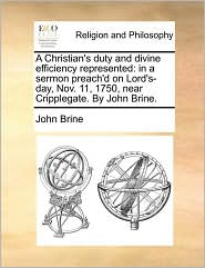 A Christian's duty and divine efficiency represented: in a sermon preach'd on Lord's-day, Nov. 11, 1750, near Cripplegate. By John Brine. - John Brine