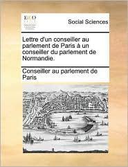 Lettre d'un conseiller au parlement de Paris un conseiller du parlement de Normandie. - Conseiller au parlement de Paris