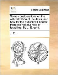 Some considerations on the naturalization of the Jews; and how far the publick will benefit from this hopeful race of Israelites. By J. E. gent. - J. E.