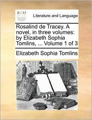 Rosalind de Tracey. A novel, in three volumes: by Elizabeth Sophia Tomlins, ... Volume 1 of 3 - Elizabeth Sophia Tomlins