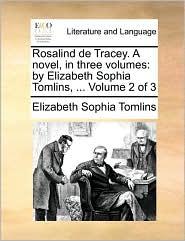 Rosalind de Tracey. A novel, in three volumes: by Elizabeth Sophia Tomlins, ... Volume 2 of 3 - Elizabeth Sophia Tomlins