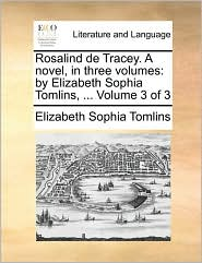 Rosalind de Tracey. a Novel, in Three Volumes: By Elizabeth Sophia Tomlins, ... Volume 3 of 3
