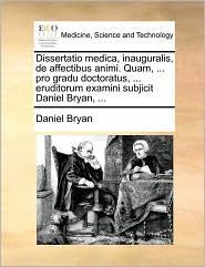 Dissertatio medica, inauguralis, de affectibus animi. Quam, . pro gradu doctoratus, . eruditorum examini subjicit Daniel Bryan, . - Daniel Bryan