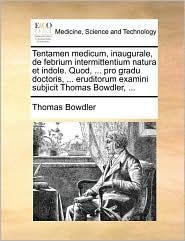 Tentamen Medicum, Inaugurale, de Febrium Intermittentium Natura Et Indole. Quod, ... Pro Gradu Doctoris, ... Eruditorum Examini Subjicit Thomas Bowdle