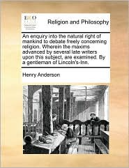 An enquiry into the natural right of mankind to debate freely concerning religion. Wherein the maxims advanced by several late writers upon this subject, are examined. By a gentleman of Lincoln's-Inn. - Henry Anderson
