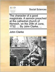 The character of a good magistrate. A sermon preached at the cathedral church of Norwich, on the 20th of June, 1732. ... By John Clarke, ... - John Clarke