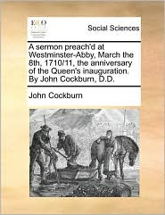 A sermon preach'd at Westminster-Abby, March the 8th, 1710/11, the anniversary of the Queen's inauguration. By John Cockburn, D.D. - John Cockburn