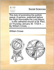 The duty of promoting the publick peace. A sermon, preached before the Right Honorable the Lord Mayor, ... in the cathedral church of St. Paul, on Thursday January 30. 1723-4. ... By William Crowe, ... - William Crowe