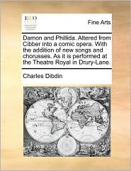 Damon and Phillida. Altered from Cibber Into a Comic Opera. with the Addition of New Songs and Chorusses. as It Is Performed at the Theatre Royal in D