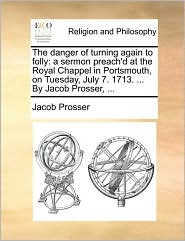 The danger of turning again to folly: a sermon preach'd at the Royal Chappel in Portsmouth, on Tuesday, July 7. 1713. ... By Jacob Prosser, ... - Jacob Prosser