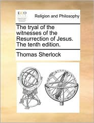 The tryal of the witnesses of the Resurrection of Jesus. The tenth edition. - Thomas Sherlock