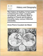 The History of Duelling. in Two Parts. Containing the Origin, Progress, Revolutions, and Present State of Duelling in France and England. Including Ma