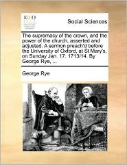The supremacy of the crown, and the power of the church, asserted and adjusted. A sermon preach'd before the University of Oxford, at St Mary's, on Sunday Jan. 17. 1713/14. By George Rye, ... - George Rye