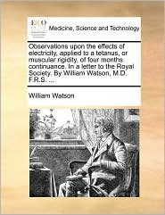 Observations upon the effects of electricity, applied to a tetanus, or muscular rigidity, of four months continuance. In a letter to the Royal Society. By William Watson, M.D. F.R.S. ... - William Watson