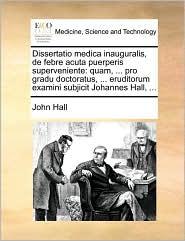 Dissertatio medica inauguralis, de febre acuta puerperis superveniente: quam, ... pro gradu doctoratus, ... eruditorum examini subjicit Johannes Hall, ... - John Hall