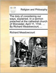 The duty of considering our ways, explained. In a sermon preached at the cathedral church of Worcester, April 11, 1744. ... By Richard Meadowcourt, ... - Richard Meadowcourt