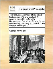 The unsuccessfulness of repeated fasts consider'd and apply'd. A sermon preach'd before the University of Oxford, at St. Mary's, on Wednesday, January 9. 1744-5. ... By George Fothergill, ... - George Fothergill