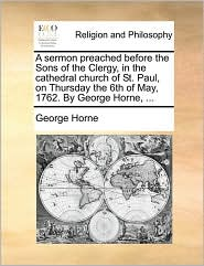 A sermon preached before the Sons of the Clergy, in the cathedral church of St. Paul, on Thursday the 6th of May, 1762. By George Horne, ... - George Horne