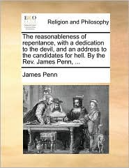 The reasonableness of repentance, with a dedication to the devil, and an address to the candidates for hell. By the Rev. James Penn, ... - James Penn