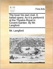 The lover his own rival. A ballad opera. As it is perform'd at the Theatre-Royal in Covent-Garden. By Mr. Langford. - Mr. Langford