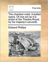 The chamber-maid. A ballad opera. Of one act as it is acted at the Theatre-Royal, by his majesty's servants. - Edward Phillips