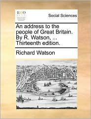 An address to the people of Great Britain. By R. Watson, ... Thirteenth edition. - Richard Watson