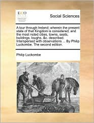 A tour through Ireland; wherein the present state of that Kingdom is considered; and the most noted cities, towns, seats, buildings, loughs, & c. described. Interspersed with observations. By Philip Luckombe. The second edition. - Philip Luckombe