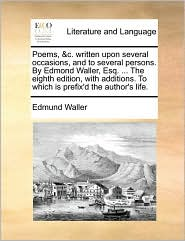 Poems, & c. written upon several occasions, and to several persons. By Edmond Waller, Esq. . The eighth edition, with additions. To which is prefix'd the author's life. - Edmund Waller