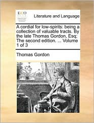 A Cordial For Low-spirits: Being A Collection Of Valuable Tracts. By The Late Thomas Gordon, Esq; The Second Edition. ...  Vol