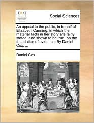 An appeal to the public, in behalf of Elizabeth Canning, in which the material facts in her story are fairly stated, and shewn to be true, on the foundation of evidence. By Daniel Cox, ... - Daniel Cox
