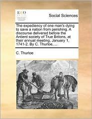 The expediency of one man's dying to save a nation from perishing. A discourse delivered before the Antient society of True Britons, at their annual meeting, January 1, 1741-2. By C. Thurloe, ... - C. Thurloe