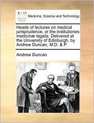Heads of Lectures on Medical Jurisprudence, or the Institutiones Medicinæ Legalis. Delivered at the University of Edinburgh, by Andrew Duncan, M.D. & P.