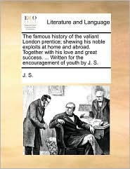 The famous history of the valiant London prentice; shewing his noble exploits at home and abroad. Together with his love and great success. ... Written for the encouragement of youth by J. S. - J. S.