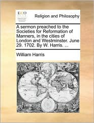 A sermon preached to the Societies for Reformation of Manners, in the cities of London and Westminster. June 29. 1702. By W. Harris. . - William Harris