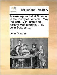 A Sermon Preach'd at Taunton, in the County of Somerset, May the 19th, 1714. Before an Assembly of Ministers. ... by John Bowden, ...