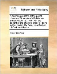 A sermon preach'd at the parish church of St. Andrew's Dublin, on Sunday April 15. 1716. For the benefit of the charity school for boys in that parish. By Peter Lord Bishop of Cork and Rosse. - Peter Browne