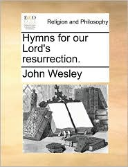 Hymns for our Lord's resurrection. - John Wesley