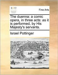 The duenna: a comic opera, in three acts: as it is performed, by His Majesty's servants. - Israel Pottinger