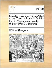 Love for love, a comedy. Acted at the Theatre Royal in Dublin: by His Majesty's servants. Written by Mr. Congreve. - William Congreve