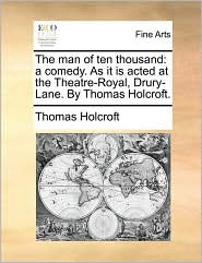 The man of ten thousand: a comedy. As it is acted at the Theatre-Royal, Drury-Lane. By Thomas Holcroft. - Thomas Holcroft