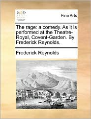 The Rage: A Comedy. As It Is Performed At The Theatre-royal, Covent-garden. By Frederick Reynolds.