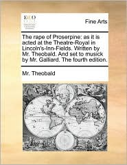 The rape of Proserpine: as it is acted at the Theatre-Royal in Lincoln's-Inn-Fields. Written by Mr. Theobald. And set to musick by Mr. Galliard. The fourth edition. - Mr. Theobald