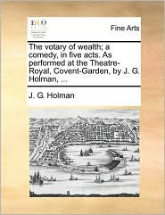 The votary of wealth; a comedy, in five acts. As performed at the Theatre-Royal, Covent-Garden, by J. G. Holman, ... - J. G. Holman