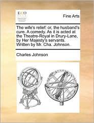 The wife's relief: or, the husband's cure. A comedy. As it is acted at the Theatre-Royal in Drury-Lane, by Her Majesty's servants. Written by Mr. Cha. Johnson. - Charles Johnson