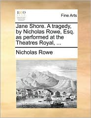 Jane Shore. A tragedy, by Nicholas Rowe, Esq. as performed at the Theatres Royal, ...