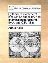 Syllabus of a course of lectures on chemistry and chemical manufactures. By A. and C.R. Aikin. - Arthur Aikin