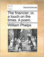 The financier; or, a touch on the times. A poem. - William Phelps